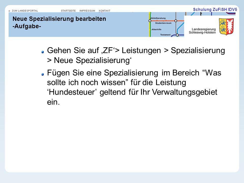 Schulung ZuFiSH IDV5 Neue Spezialisierung bearbeiten -Aufgabe- Gehen Sie auf ZF> Leistungen > Spezialisierung > Neue Spezialisierung Fügen Sie eine Spezialisierung im Bereich Was sollte ich noch wissen für die Leistung Hundesteuer geltend für Ihr Verwaltungsgebiet ein.