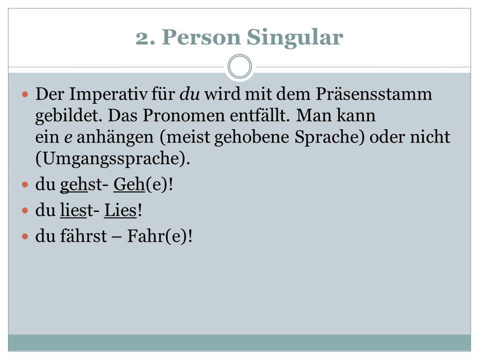 2. Person Singular Der Imperativ für du wird mit dem Präsensstamm gebildet. Das Pronomen entfällt. Man kann ein e anhängen (meist gehobene Sprache) od