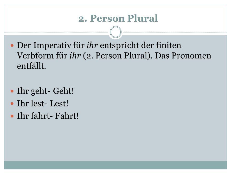 2. Person Plural Der Imperativ für ihr entspricht der finiten Verbform für ihr (2. Person Plural). Das Pronomen entfällt. Ihr geht- Geht! Ihr lest- Le