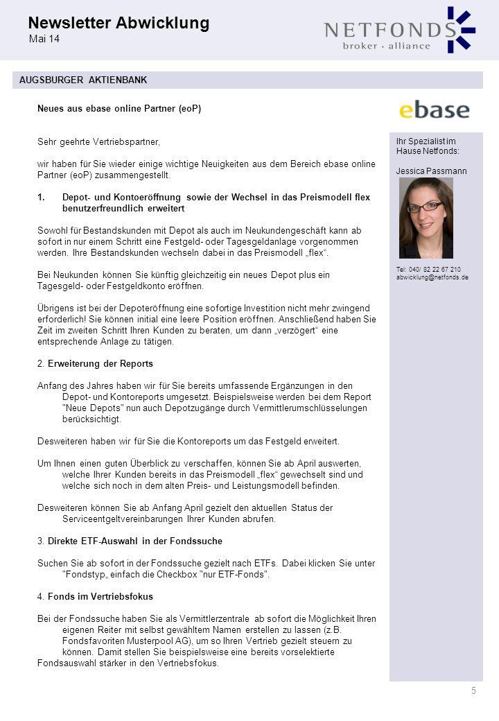 Newsletter Abwicklung Mai 14 5 Ihr Spezialist im Hause Netfonds: Jessica Passmann Tel: 040/ 82 22 67 210 abwicklung@netfonds.de AUGSBURGER AKTIENBANK Sehr geehrte Vertriebspartner, wir haben für Sie wieder einige wichtige Neuigkeiten aus dem Bereich ebase online Partner (eoP) zusammengestellt.