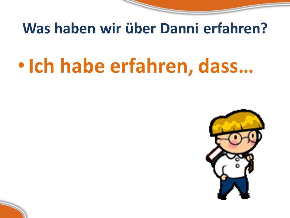 Was haben wir über Danni erfahren? Ich habe erfahren, dass…
