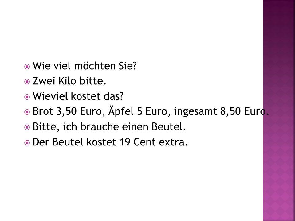 Wie viel möchten Sie? Zwei Kilo bitte. Wieviel kostet das? Brot 3,50 Euro, Äpfel 5 Euro, ingesamt 8,50 Euro. Bitte, ich brauche einen Beutel. Der Beut