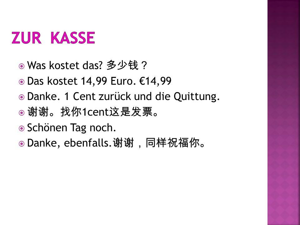 Was kostet das? Das kostet 14,99 Euro. 14,99 Danke. 1 Cent zurück und die Quittung. 1cent Schönen Tag noch. Danke, ebenfalls.