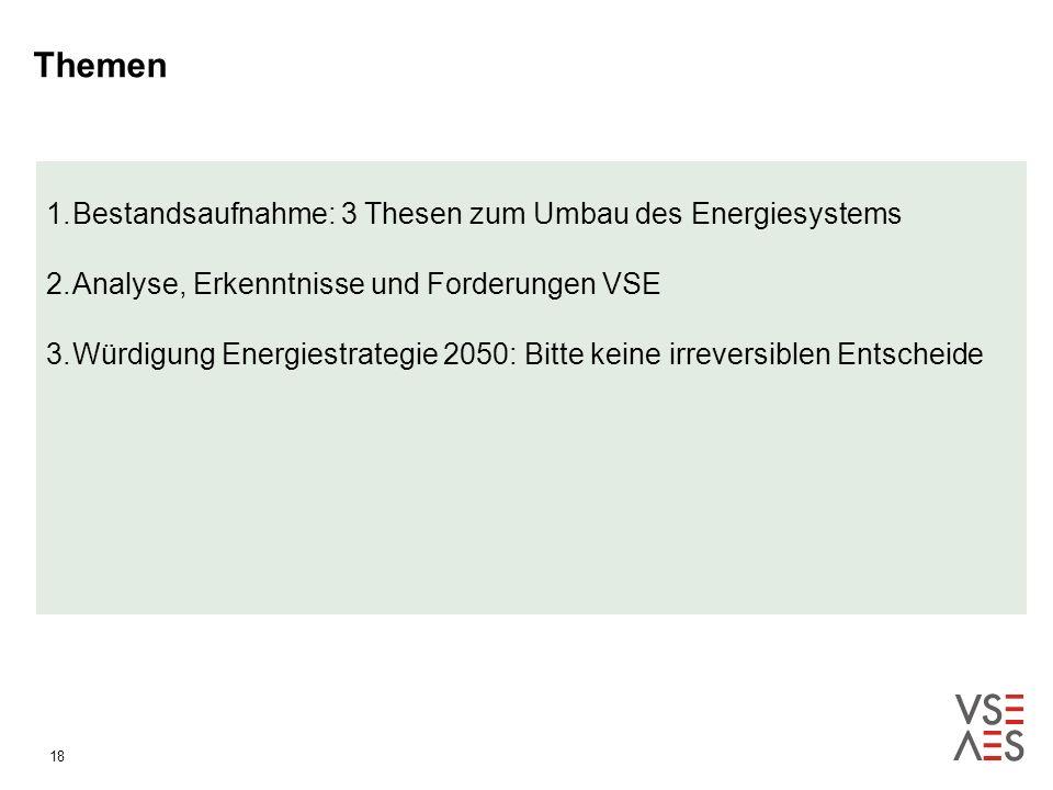18 1.Bestandsaufnahme: 3 Thesen zum Umbau des Energiesystems 2.Analyse, Erkenntnisse und Forderungen VSE 3.Würdigung Energiestrategie 2050: Bitte keine irreversiblen Entscheide Themen