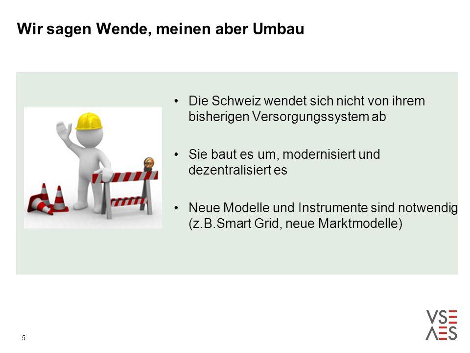 Wir sagen Wende, meinen aber Umbau 5 Die Schweiz wendet sich nicht von ihrem bisherigen Versorgungssystem ab Sie baut es um, modernisiert und dezentralisiert es Neue Modelle und Instrumente sind notwendig (z.B.Smart Grid, neue Marktmodelle)