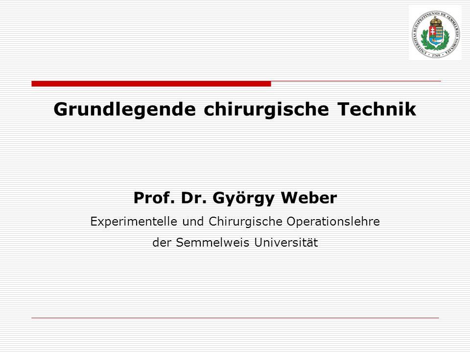Grundlegende chirurgische Technik Prof. Dr. György Weber Experimentelle und Chirurgische Operationslehre der Semmelweis Universität