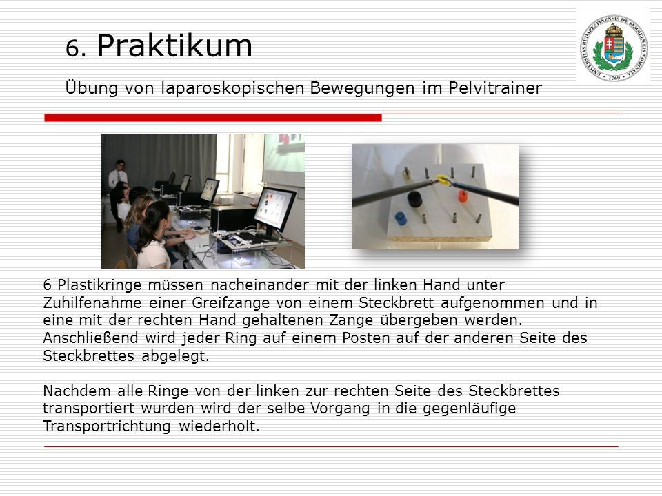 6. Praktikum Übung von laparoskopischen Bewegungen im Pelvitrainer 6 Plastikringe müssen nacheinander mit der linken Hand unter Zuhilfenahme einer Gre