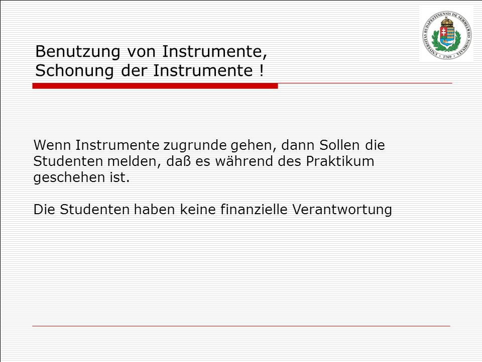 Wenn Instrumente zugrunde gehen, dann Sollen die Studenten melden, daß es während des Praktikum geschehen ist. Die Studenten haben keine finanzielle V