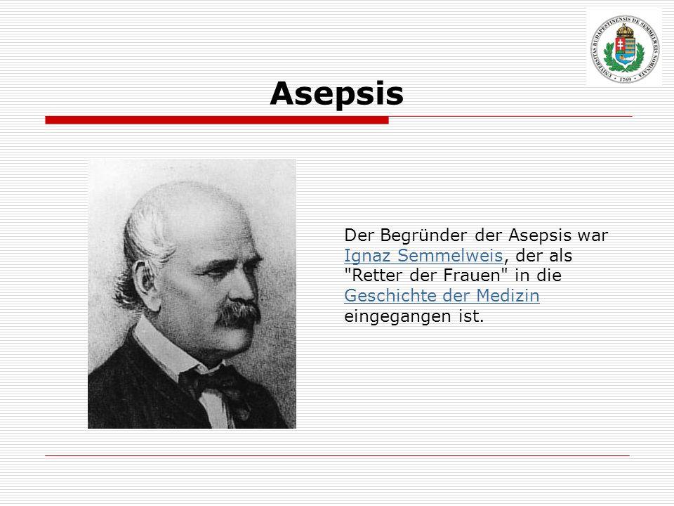Asepsis Der Begründer der Asepsis war Ignaz Semmelweis, der als