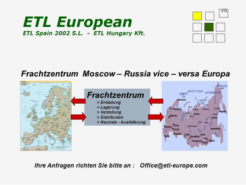 Frachtzentrum Moscow – Russia vice – versa Europa Frachtzentrum > Entladung > Lagerung > Verzollung > Distribution > Neutrale - Auslieferung Ihre Anfragen richten Sie bitte an : Office@etl-europe.com ETL ETL European ETL Spain 2002 S.L.