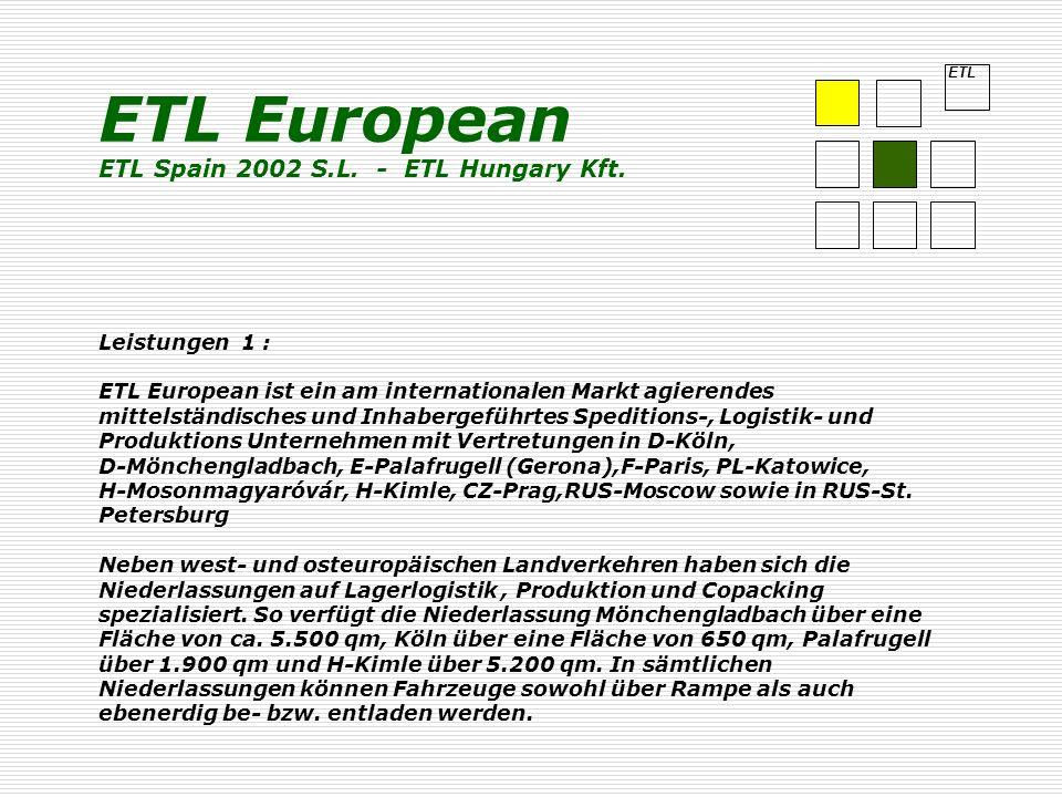 ETL Leistungen 1 : ETL European ist ein am internationalen Markt agierendes mittelständisches und Inhabergeführtes Speditions-, Logistik- und Produktions Unternehmen mit Vertretungen in D-Köln, D-Mönchengladbach, E-Palafrugell (Gerona),F-Paris, PL-Katowice, H-Mosonmagyaróvár, H-Kimle, CZ-Prag,RUS-Moscow sowie in RUS-St.