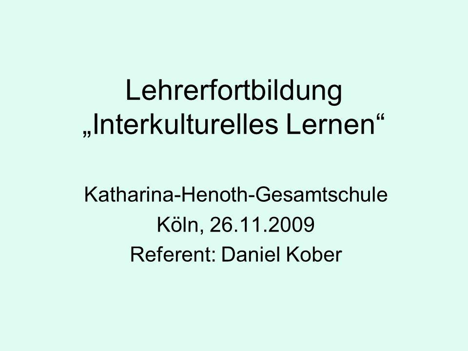 Lehrerfortbildung Interkulturelles Lernen Katharina-Henoth-Gesamtschule Köln, 26.11.2009 Referent: Daniel Kober