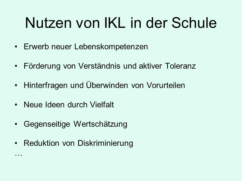 Nutzen von IKL in der Schule Erwerb neuer Lebenskompetenzen Förderung von Verständnis und aktiver Toleranz Hinterfragen und Überwinden von Vorurteilen Neue Ideen durch Vielfalt Gegenseitige Wertschätzung Reduktion von Diskriminierung …
