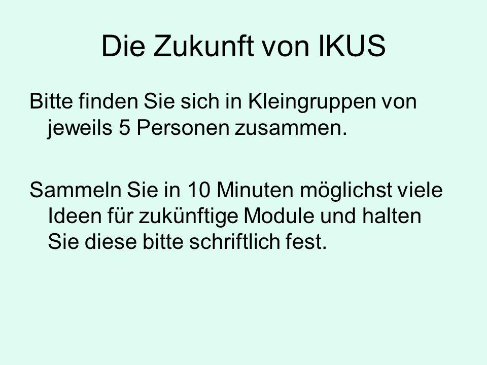 Die Zukunft von IKUS Bitte finden Sie sich in Kleingruppen von jeweils 5 Personen zusammen.
