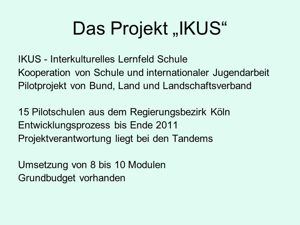 Das Projekt IKUS IKUS - Interkulturelles Lernfeld Schule Kooperation von Schule und internationaler Jugendarbeit Pilotprojekt von Bund, Land und Landschaftsverband 15 Pilotschulen aus dem Regierungsbezirk Köln Entwicklungsprozess bis Ende 2011 Projektverantwortung liegt bei den Tandems Umsetzung von 8 bis 10 Modulen Grundbudget vorhanden