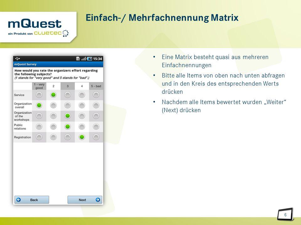 6 Einfach-/ Mehrfachnennung Matrix Eine Matrix besteht quasi aus mehreren Einfachnennungen Bitte alle Items von oben nach unten abfragen und in den Kreis des entsprechenden Werts drücken Nachdem alle Items bewertet wurden Weiter (Next) drücken