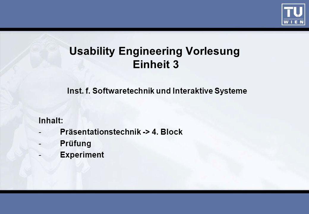 Usability Engineering Vorlesung Einheit 3 Inst. f. Softwaretechnik und Interaktive Systeme Inhalt: -Präsentationstechnik -> 4. Block -Prüfung -Experim