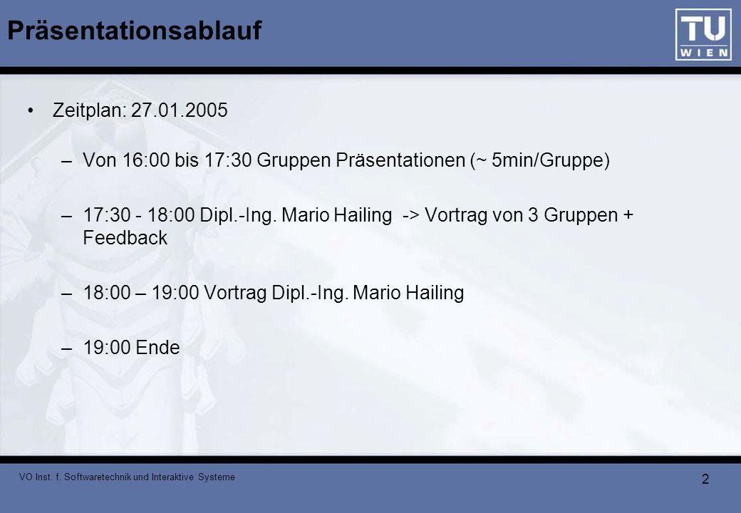VO Inst. f. Softwaretechnik und Interaktive Systeme 2 Präsentationsablauf Zeitplan: 27.01.2005 –Von 16:00 bis 17:30 Gruppen Präsentationen (~ 5min/Gru