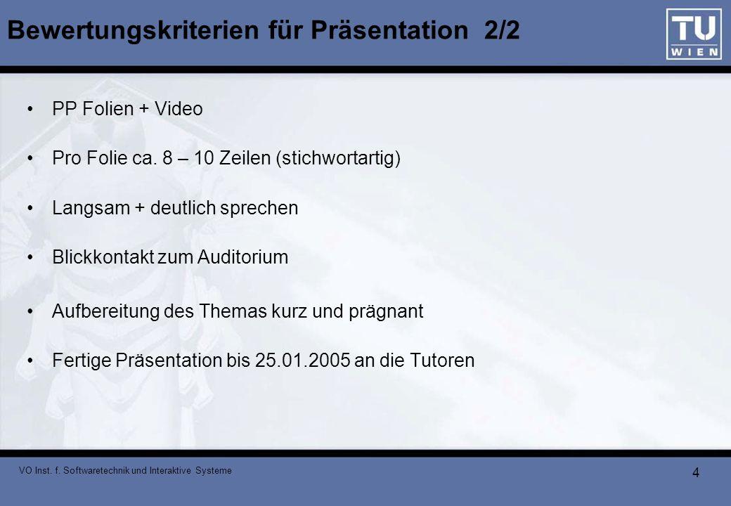 VO Inst. f. Softwaretechnik und Interaktive Systeme 4 Bewertungskriterien für Präsentation 2/2 PP Folien + Video Pro Folie ca. 8 – 10 Zeilen (stichwor
