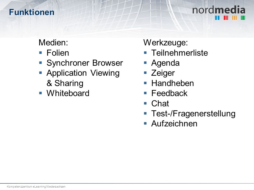 Kompetenzzentrum eLearning Niedersachsen Funktionen Medien: Folien Synchroner Browser Application Viewing & Sharing Whiteboard Werkzeuge: Teilnehmerliste Agenda Zeiger Handheben Feedback Chat Test-/Fragenerstellung Aufzeichnen