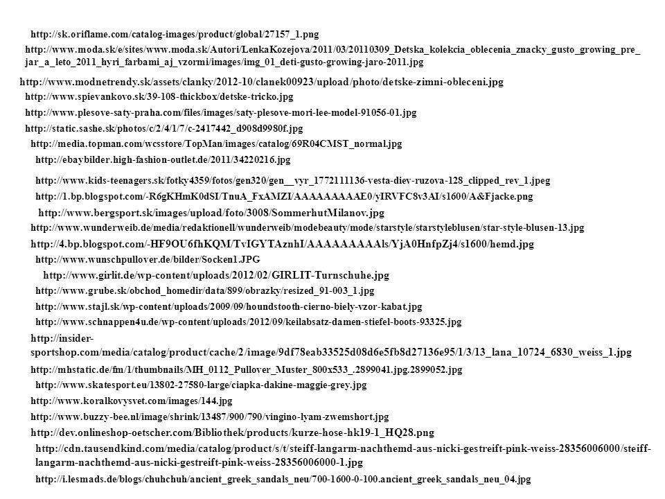 http://www.moda.sk/e/sites/www.moda.sk/Autori/LenkaKozejova/2011/03/20110309_Detska_kolekcia_oblecenia_znacky_gusto_growing_pre_ jar_a_leto_2011_hyri_farbami_aj_vzormi/images/img_01_deti-gusto-growing-jaro-2011.jpg http://www.modnetrendy.sk/assets/clanky/2012-10/clanek00923/upload/photo/detske-zimni-obleceni.jpg http://www.spievankovo.sk/39-108-thickbox/detske-tricko.jpg http://www.plesove-saty-praha.com/files/images/saty-plesove-mori-lee-model-91056-01.jpg http://static.sashe.sk/photos/c/2/4/1/7/c-2417442_d908d9980f.jpg http://www.bergsport.sk/images/upload/foto/3008/SommerhutMilanov.jpg http://www.buzzy-bee.nl/image/shrink/13487/900/790/vingino-lyam-zwemshort.jpg http://dev.onlineshop-oetscher.com/Bibliothek/products/kurze-hose-hk19-1_HQ28.png http://www.wunderweib.de/media/redaktionell/wunderweib/modebeauty/mode/starstyle/starstyleblusen/star-style-blusen-13.jpg http://4.bp.blogspot.com/-HF9OU6fhKQM/TvIGYTAznhI/AAAAAAAAAls/YjA0HnfpZj4/s1600/hemd.jpg http://www.wunschpullover.de/bilder/Socken1.JPG http://www.girlit.de/wp-content/uploads/2012/02/GIRLIT-Turnschuhe.jpg http://www.grube.sk/obchod_homedir/data/899/obrazky/resized_91-003_1.jpg http://www.stajl.sk/wp-content/uploads/2009/09/houndstooth-cierno-biely-vzor-kabat.jpg http://www.schnappen4u.de/wp-content/uploads/2012/09/keilabsatz-damen-stiefel-boots-93325.jpg http://insider- sportshop.com/media/catalog/product/cache/2/image/9df78eab33525d08d6e5fb8d27136e95/1/3/13_lana_10724_6830_weiss_1.jpg http://mhstatic.de/fm/1/thumbnails/MH_0112_Pullover_Muster_800x533_.2899041.jpg.2899052.jpg http://ebaybilder.high-fashion-outlet.de/2011/34220216.jpg http://media.topman.com/wcsstore/TopMan/images/catalog/69R04CMST_normal.jpg http://www.skatesport.eu/13802-27580-large/ciapka-dakine-maggie-grey.jpg http://www.koralkovysvet.com/images/144.jpg http://sk.oriflame.com/catalog-images/product/global/27157_1.png http://www.kids-teenagers.sk/fotky4359/fotos/gen320/gen__vyr_1772111136-vesta-diev-ruzova-128_clipped_rev_1.jpeg http:
