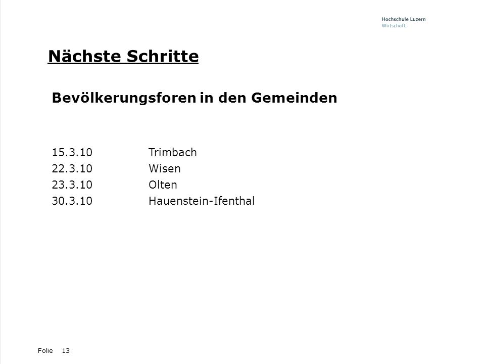 Folie13 Nächste Schritte Bevölkerungsforen in den Gemeinden 15.3.10Trimbach 22.3.10Wisen 23.3.10Olten 30.3.10Hauenstein-Ifenthal