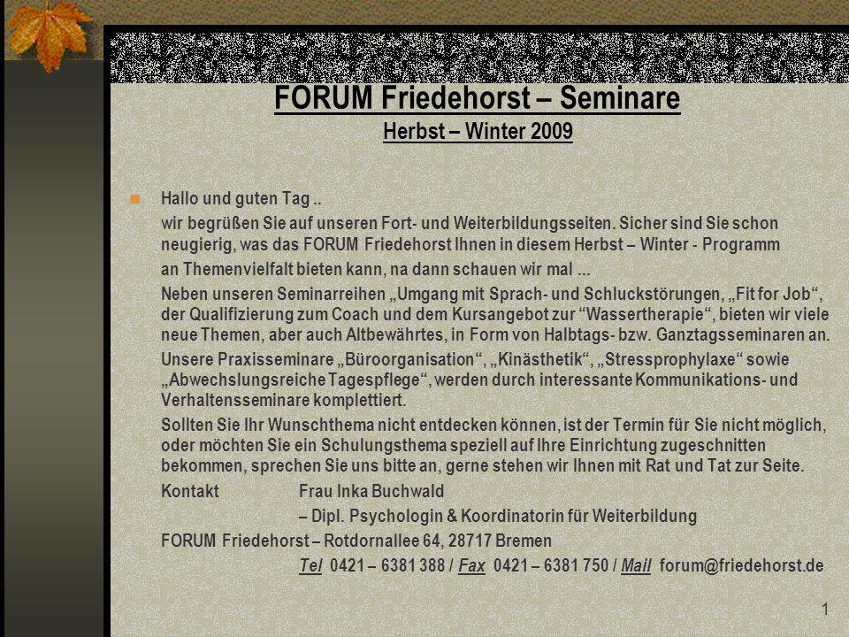 2 FORUM Friedehorst – Seminare Herbst – Winter 2009 – unsere Übersicht Seminarreihen (Seite) - Umgang mit Sprach- und Schluckstörungen (4) - Fit for Job (5) Seminare (Seite) - Büroorganisation – Praxistag / Workshop (6) - Kinästhetik in der Pflege – zertifizierter Abschluss (7) - Körperorientierte Verfahren zur Stressprophylaxe (8) - Anregungen für eine abwechslungsreiche Tagespflege (9) - Arbeitszeugnisse – theoretische Basis und praktische Umsetzung (10) - Uns und andere motivieren – wie geht das.