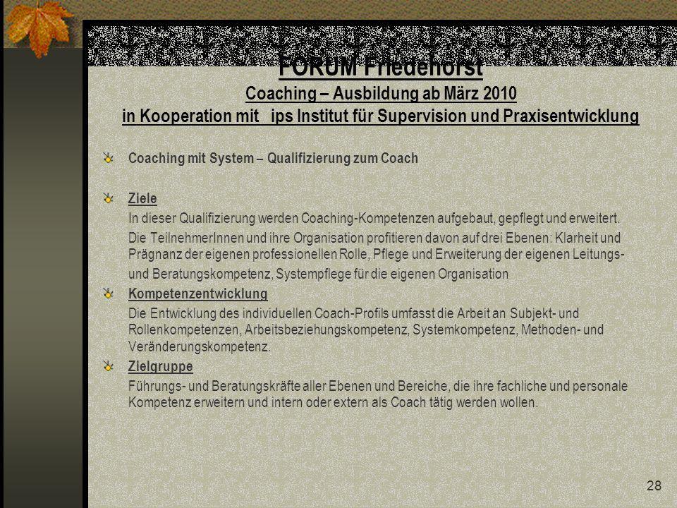 28 FORUM Friedehorst Coaching – Ausbildung ab März 2010 in Kooperation mit ips Institut für Supervision und Praxisentwicklung Coaching mit System – Qualifizierung zum Coach Ziele In dieser Qualifizierung werden Coaching-Kompetenzen aufgebaut, gepflegt und erweitert.