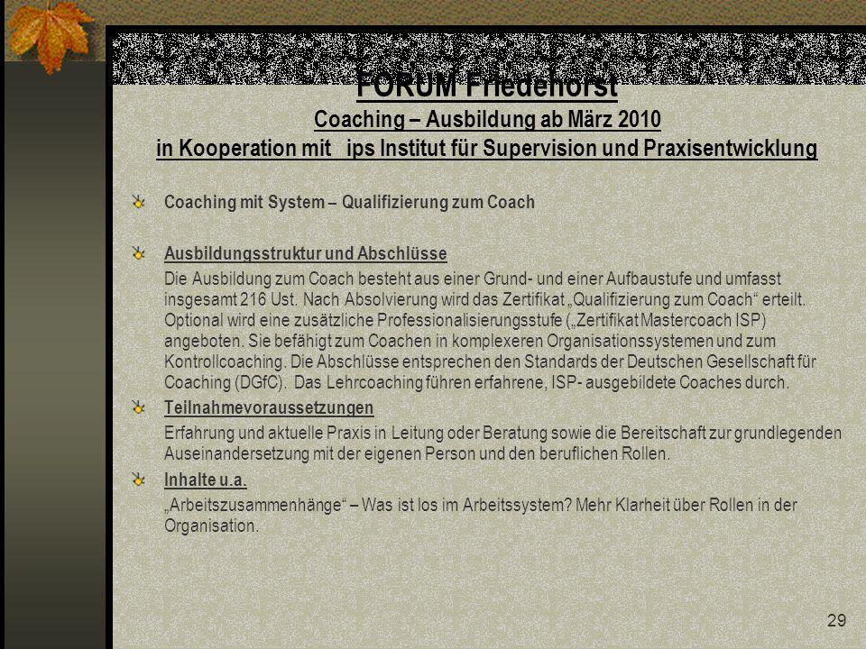 29 FORUM Friedehorst Coaching – Ausbildung ab März 2010 in Kooperation mit ips Institut für Supervision und Praxisentwicklung Coaching mit System – Qualifizierung zum Coach Ausbildungsstruktur und Abschlüsse Die Ausbildung zum Coach besteht aus einer Grund- und einer Aufbaustufe und umfasst insgesamt 216 Ust.