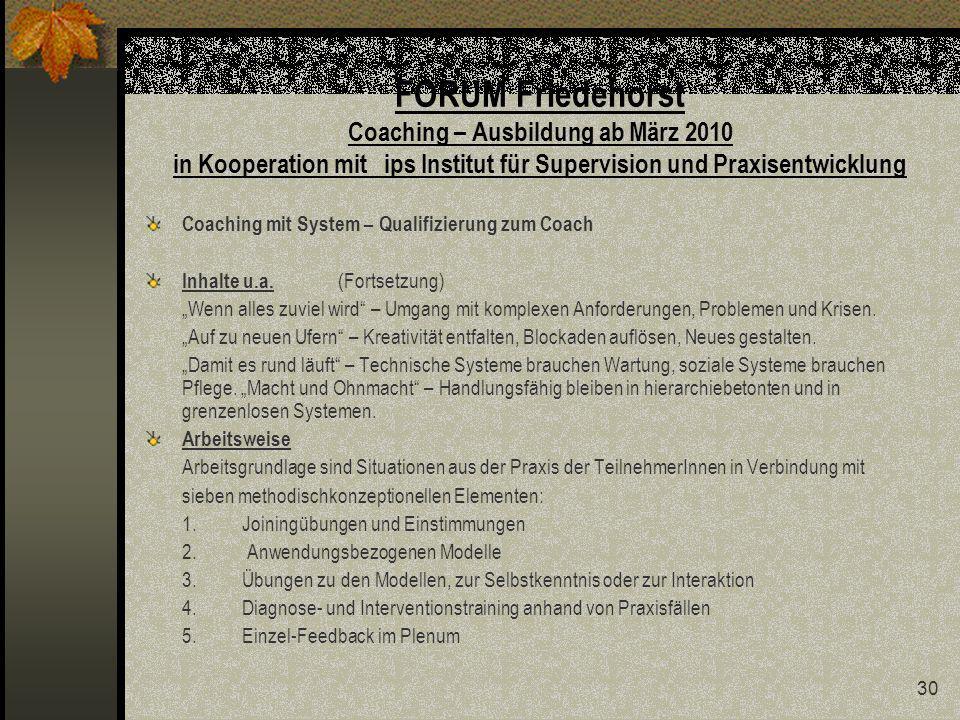 30 FORUM Friedehorst Coaching – Ausbildung ab März 2010 in Kooperation mit ips Institut für Supervision und Praxisentwicklung Coaching mit System – Qualifizierung zum Coach Inhalte u.a.