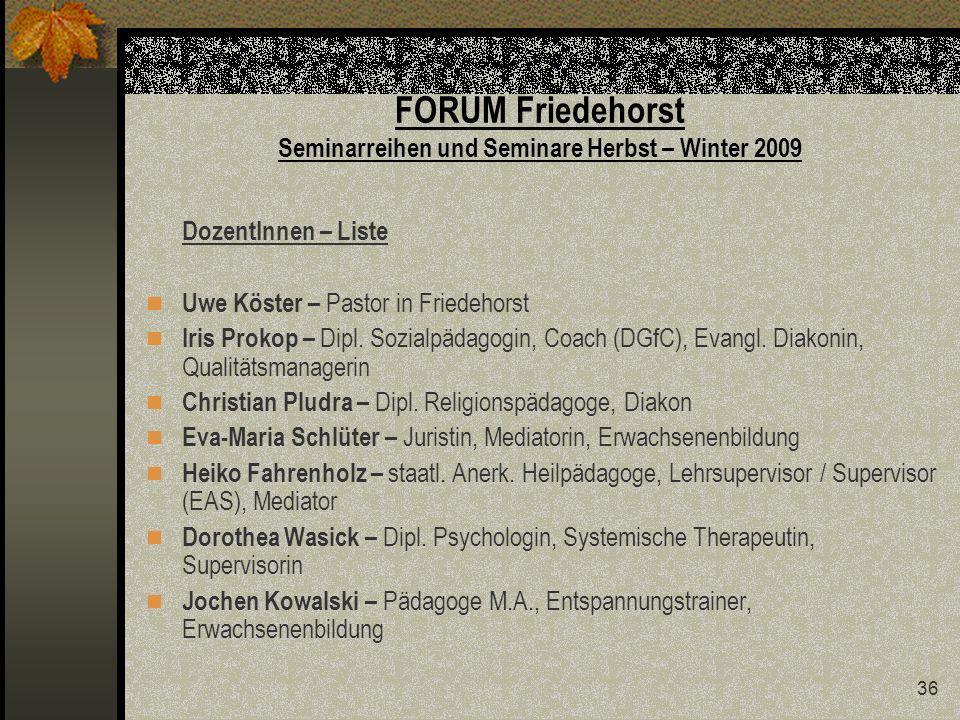 36 FORUM Friedehorst Seminarreihen und Seminare Herbst – Winter 2009 DozentInnen – Liste Uwe Köster – Pastor in Friedehorst Iris Prokop – Dipl.