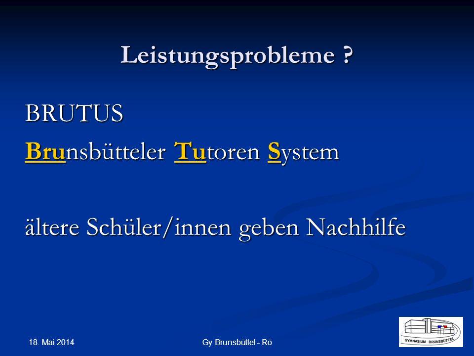 Leistungsprobleme ? BRUTUS Brunsbütteler Tutoren System ältere Schüler/innen geben Nachhilfe Gy Brunsbüttel - Rö 18. Mai 2014
