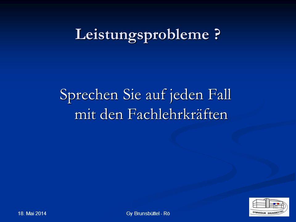 Leistungsprobleme ? Sprechen Sie auf jeden Fall mit den Fachlehrkräften Gy Brunsbüttel - Rö 18. Mai 2014