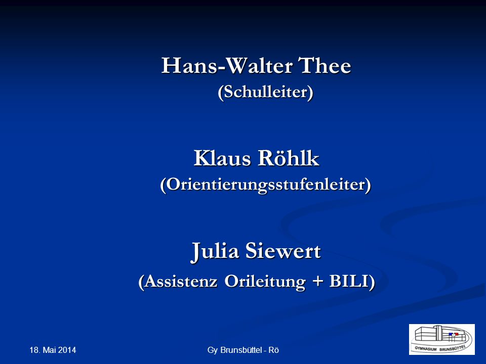 Hans-Walter Thee (Schulleiter) Klaus Röhlk (Orientierungsstufenleiter) Julia Siewert (Assistenz Orileitung + BILI) Gy Brunsbüttel - Rö 18. Mai 2014