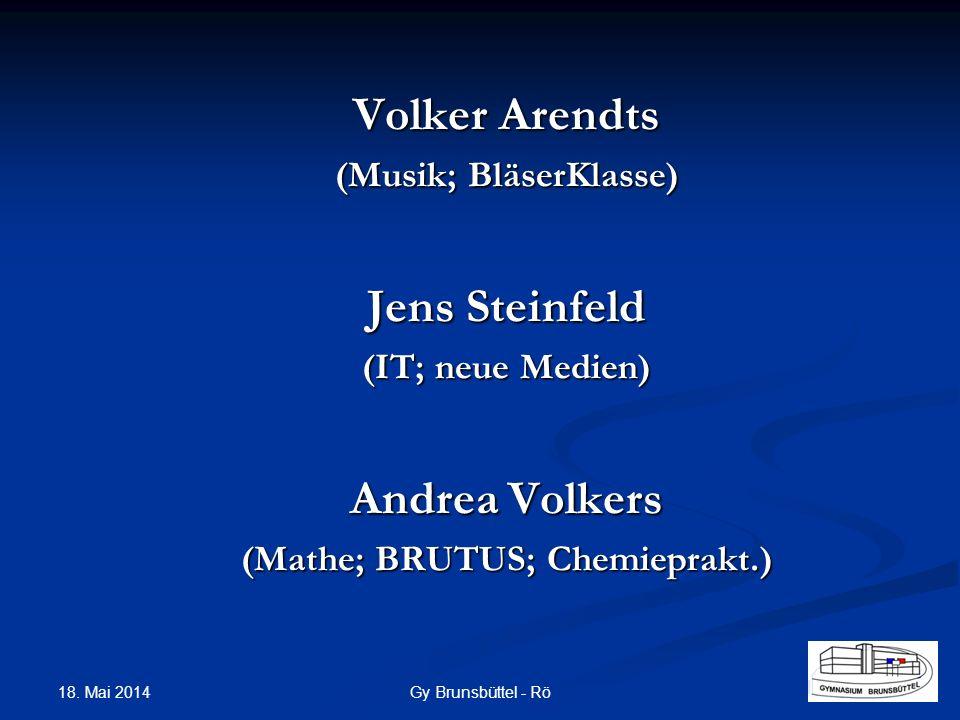 Volker Arendts (Musik; BläserKlasse) Jens Steinfeld (IT; neue Medien) Andrea Volkers (Mathe; BRUTUS; Chemieprakt.) Gy Brunsbüttel - Rö 18. Mai 2014