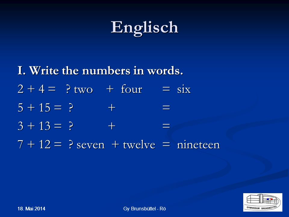 Englisch I. Write the numbers in words. 2 + 4 = ? two + four= six 5 + 15 = ? += 3 + 13 = ? += 7 + 12 = ? seven + twelve= nineteen Gy Brunsbüttel - Rö