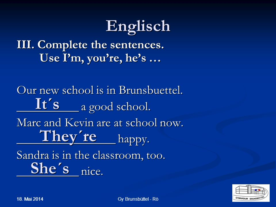 Englisch III.Complete the sentences. Use Im, youre, hes … Our new school is in Brunsbuettel.