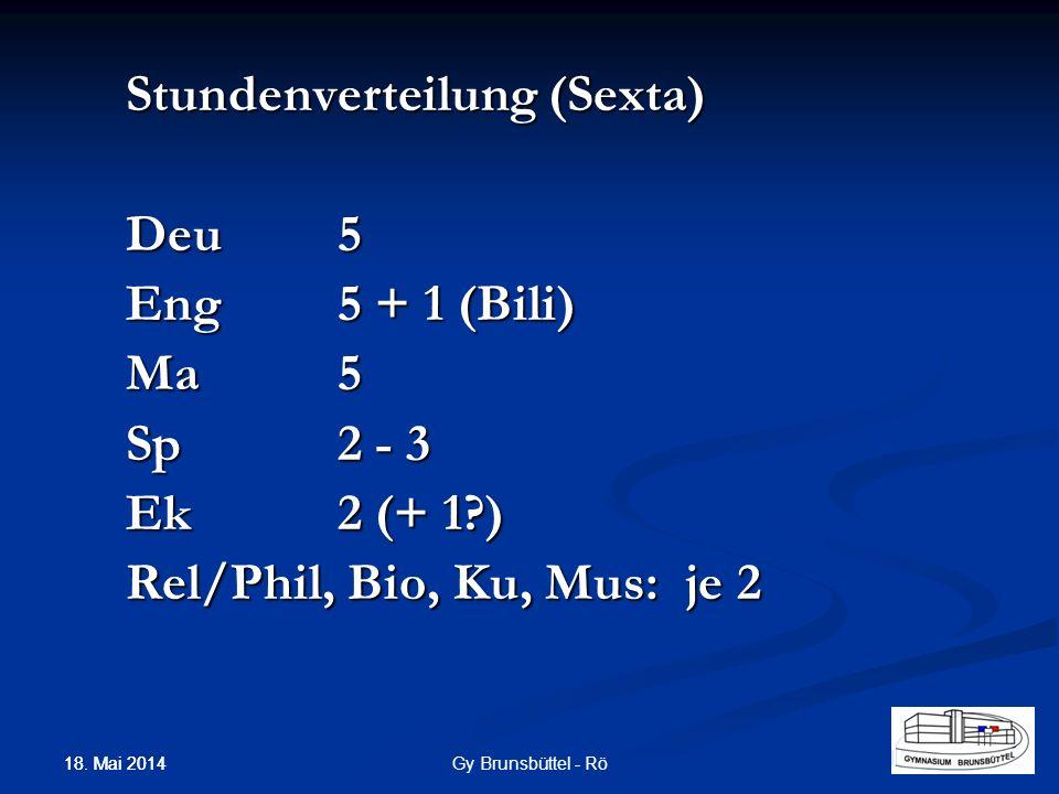 Stundenverteilung (Sexta) Deu5 Eng5 + 1 (Bili) Ma5 Sp2 - 3 Ek2 (+ 1?) Rel/Phil, Bio, Ku, Mus: je 2 Gy Brunsbüttel - Rö 18. Mai 2014