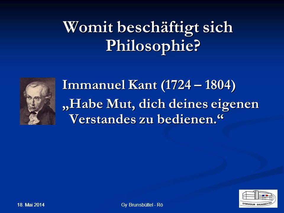 Womit beschäftigt sich Philosophie? Immanuel Kant (1724 – 1804) Habe Mut, dich deines eigenen Verstandes zu bedienen. Gy Brunsbüttel - Rö 18. Mai 2014