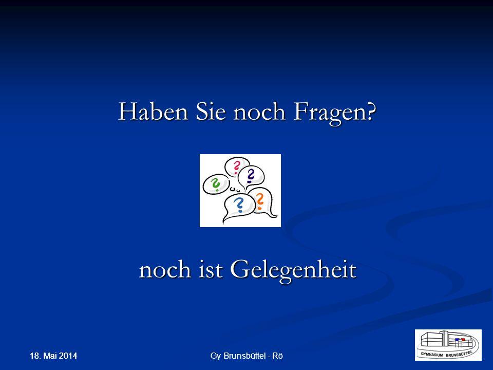 Haben Sie noch Fragen? noch ist Gelegenheit Gy Brunsbüttel - Rö 18. Mai 2014