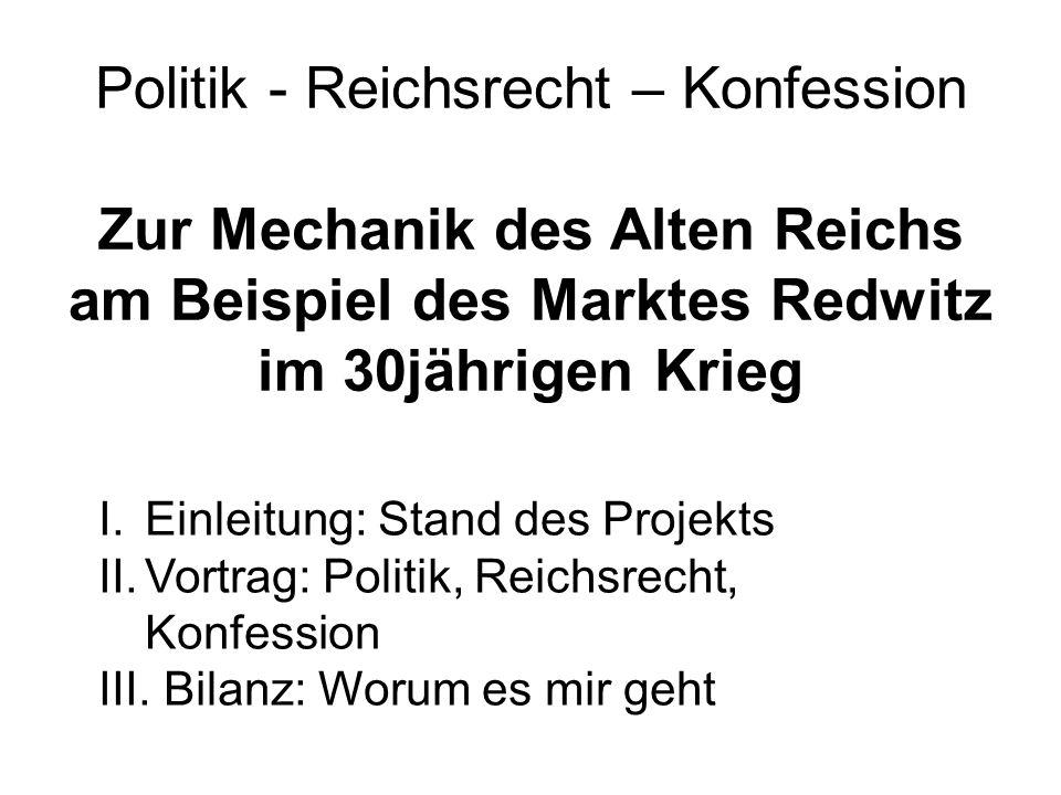 Politik - Reichsrecht – Konfession Zur Mechanik des Alten Reichs am Beispiel des Marktes Redwitz im 30jährigen Krieg I.Einleitung: Stand des Projekts