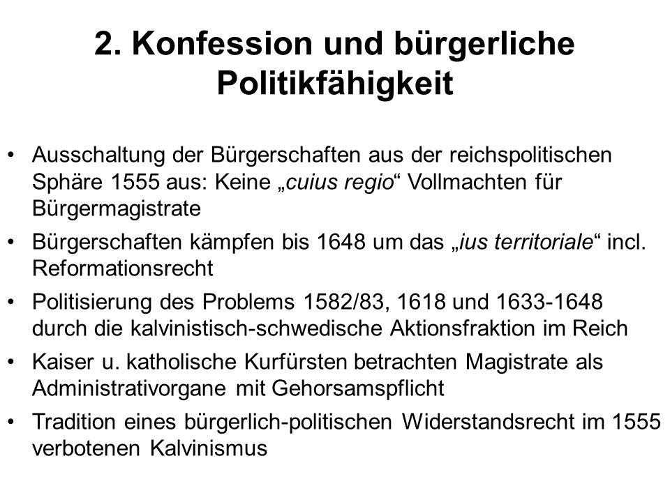 2. Konfession und bürgerliche Politikfähigkeit Ausschaltung der Bürgerschaften aus der reichspolitischen Sphäre 1555 aus: Keine cuius regio Vollmachte