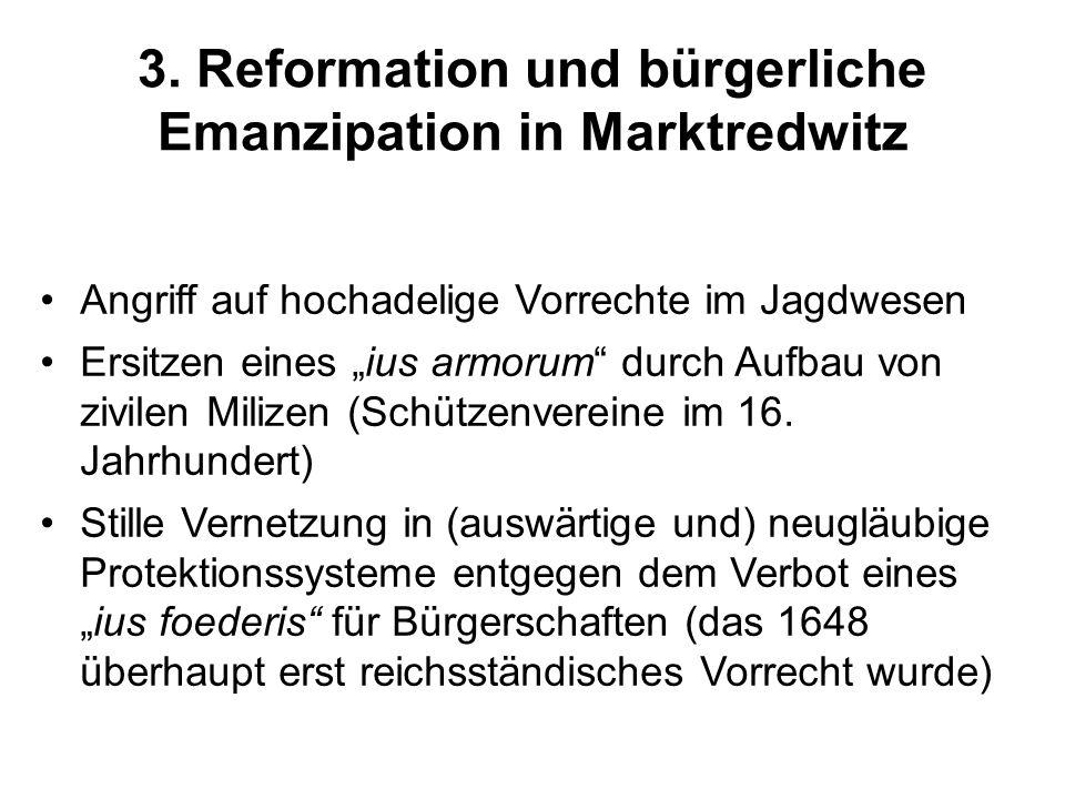 3. Reformation und bürgerliche Emanzipation in Marktredwitz Angriff auf hochadelige Vorrechte im Jagdwesen Ersitzen eines ius armorum durch Aufbau von