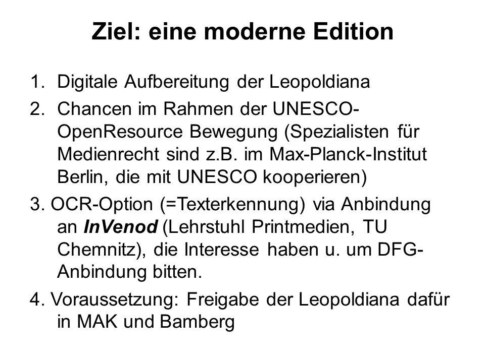 Ziel: eine moderne Edition 1.Digitale Aufbereitung der Leopoldiana 2.Chancen im Rahmen der UNESCO- OpenResource Bewegung (Spezialisten für Medienrecht