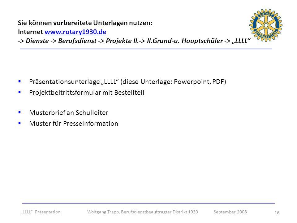 16 Präsentationsunterlage LLLL (diese Unterlage: Powerpoint, PDF) Projektbeitrittsformular mit Bestellteil Musterbrief an Schulleiter Muster für Presseinformation Sie können vorbereitete Unterlagen nutzen: Internet www.rotary1930.de -> Dienste -> Berufsdienst -> Projekte II.-> II.Grund-u.