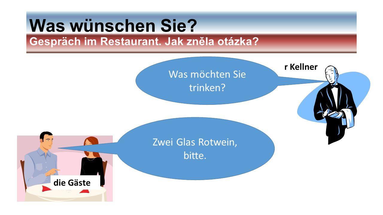 Was wünschen Sie? Gespräch im Restaurant. Jak zněla otázka? r Kellner die Gäste Was möchten Sie trinken? Zwei Glas Rotwein, bitte.