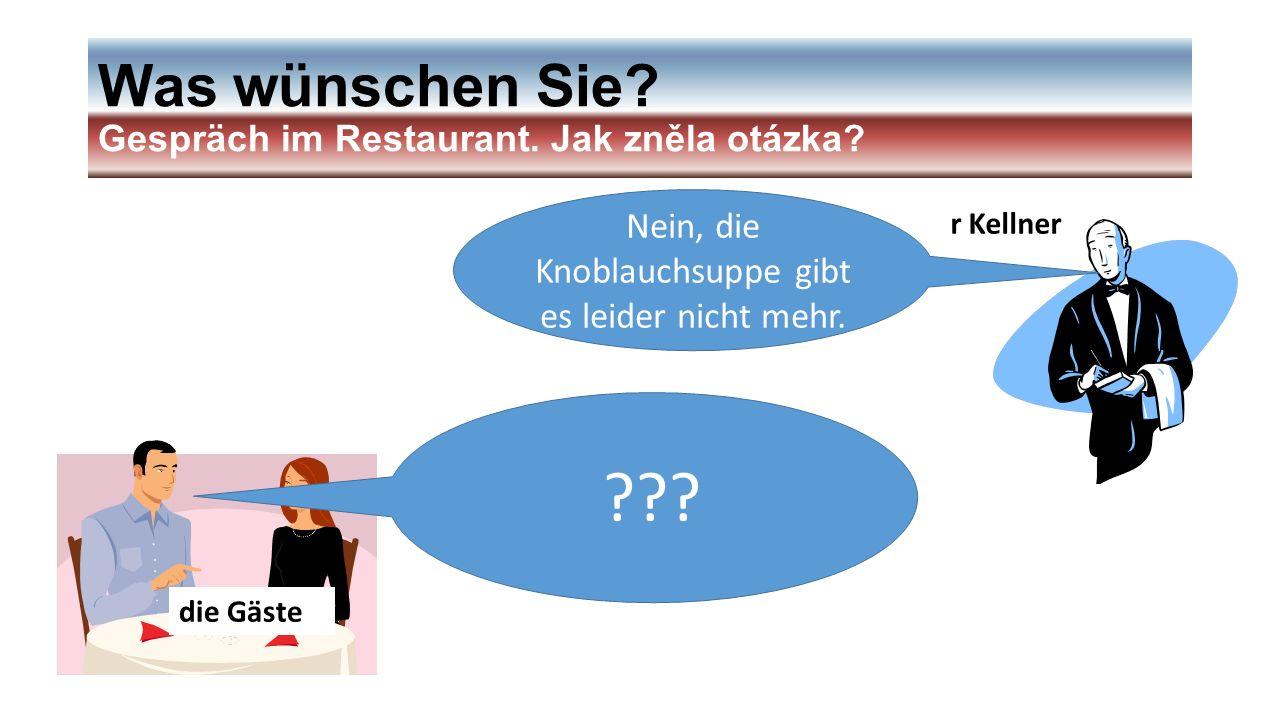 Was wünschen Sie? Gespräch im Restaurant. Jak zněla otázka? r Kellner die Gäste Nein, die Knoblauchsuppe gibt es leider nicht mehr. ???