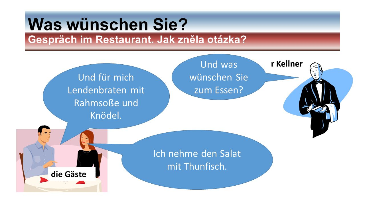 Was wünschen Sie? Gespräch im Restaurant. Jak zněla otázka? r Kellner die Gäste Und was wünschen Sie zum Essen? Ich nehme den Salat mit Thunfisch. Und