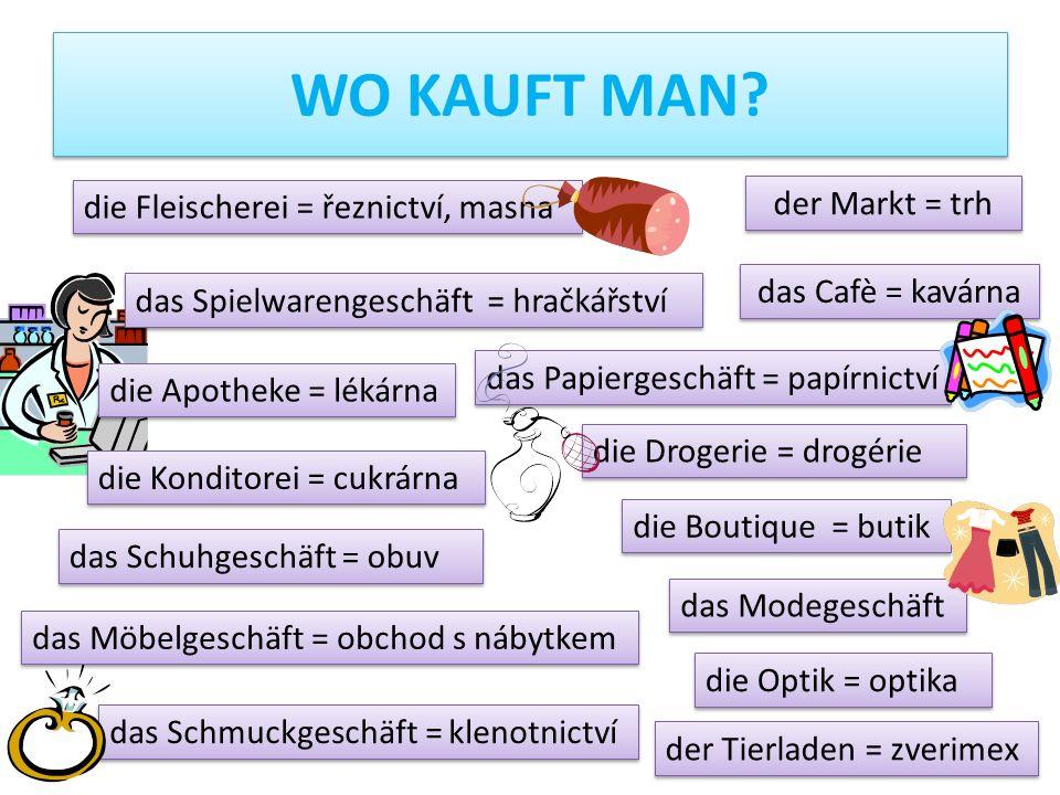 die Fleischerei = řeznictví, masna das Papiergeschäft = papírnictví die Apotheke = lékárna die Drogerie = drogérie die Konditorei = cukrárna WO KAUFT MAN.
