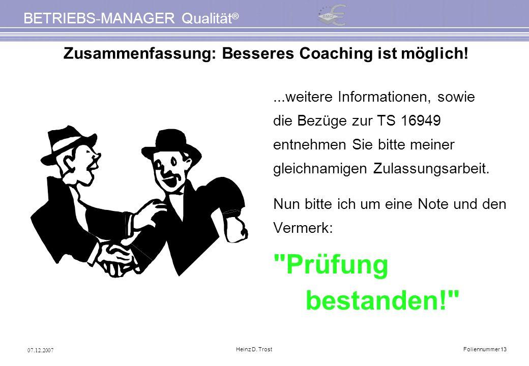 07.12.2007 BETRIEBS-MANAGER Qualität ® Heinz D. TrostFoliennummer 13 Zusammenfassung: Besseres Coaching ist möglich!...weitere Informationen, sowie di